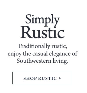 Simply Rustic - Traditionally rustic, enjoy the casual elegance of Southwestern living.