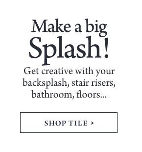 Make a big Splash! - Get creative with your backsplash, stair risers, bathroom, floors...