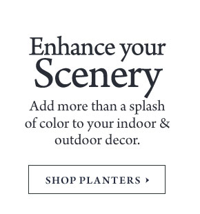 Enhance your Scenery - Add more than a splash of color to your indoor & outdoor decor.