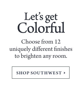 Let's get Colorful - Choose from 12 uniquely different finishes to brighten any room.