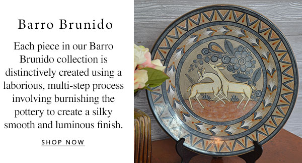 Barro Brunido - Each piece in our Barro Brunido collection is distinctively created using a laborious, multi-step process involving burnishing the pottery to create a silky smooth and luminous finish.