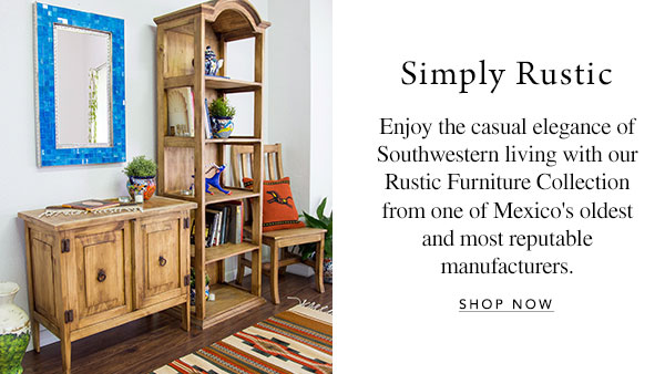 Simply Rustic - Enjoy the casual elegance of Southwestern living with our Rustic Furniture Collection from one of Mexico's oldest and most reputable manufacturers.