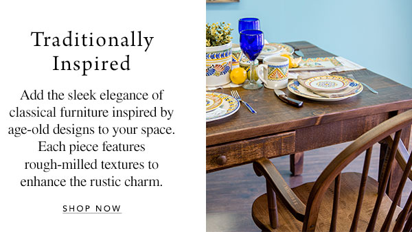 Traditionally Inspired - Add the sleek elegance of classical furniture inspired by age-old designs to your space. Each piece features rough-milled textures to enhance the rustic charm.