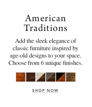 American Traditions - Add the sleek elegance of classic furniture inspired by age-old designs to your space. Choose from 6 unique finishes.