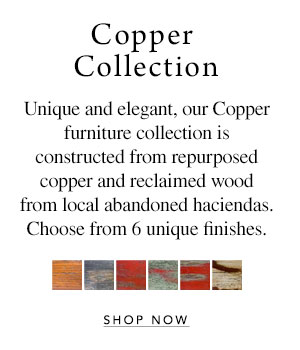 Copper Collection - Unique and elegant, our Copper furniture collection is constructed from repurposed copper and reclaimed wood from local abandoned haciendas. Choose from 6 unique finishes.