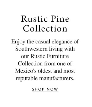 Rustic Pine Collection - Enjoy the casual elegance of Southwestern living with our Rustic Furniture Collection from one of Mexico's oldest and most reputable manufacturers.