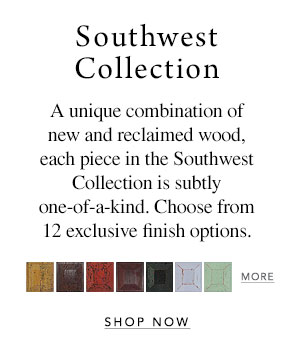 Southwest Collection - A unique combination of new and reclaimed wood, each piece in the Southwest Collection is subtly one-of-a-kind. Choose from 12 exclusive finish options.